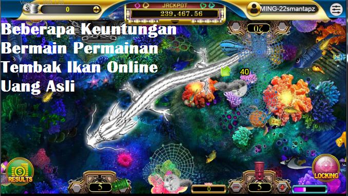 Beberapa Keuntungan Bermain Permainan Tembak Ikan Online Uang Asli